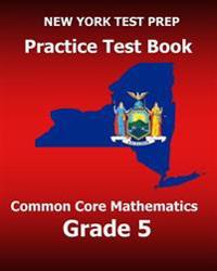 New York Test Prep Practice Test Book Common Core Mathematics Grade 5: Covers the Common Core Learning Standards (Ccls)