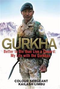 Gurkha: Better to Die Than Live a Coward: My Life in the Gurkhas