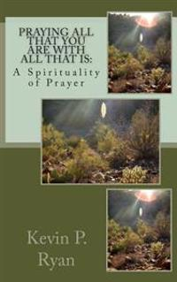 Praying All That You Are with All That Is: A Spirituality of Prayer