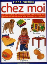 First French: Chez Moi: An Introduction to Commonly Used French Words and Phrases Around the Home, with 500 Lively Photographs