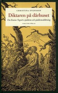 Diktaren på dårhuset : om Esaias Tegnérs sjukdom och sjukdomsdiktning