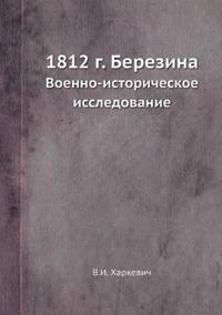 1812 G. Berezina Voenno-Istoricheskoe Issledovanie