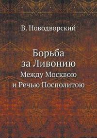 Borba Za Livoniyu Mezhdu Moskvoyu I Rechyu Pospolitoyu