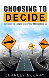 Choosing to Decide: The Guide to an Easier Decision Making Process