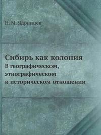 Sibir Kak Koloniya V Geograficheskom, Etnograficheskom I Istoricheskom Otnoshenii
