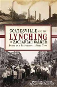 Coatesville and the Lynching of Zachariah Walker:: Death in a Pennsylvania Steel Town
