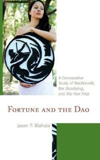 Fortune and the DAO: A Comparative Study of Machiavelli, the Daodejing, and the Han Feizi