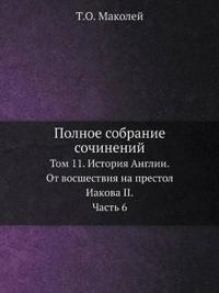 Polnoe Sobranie Sochinenij Tom 11. Istoriya Anglii. OT Vosshestviya Na Prestol Iakova II. Chast 6