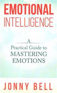 Emotional Intelligence: A Practical Guide to Mastering Emotions: Emotions and Feelings