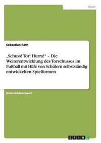 """""""Schuss! Tor! Hurra!"""" - Die Weiterentwicklung Des Torschusses Im Fuball Mit Hilfe Von Schulern Selbststandig Entwickelten Spielformen"""