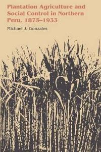 Plantation Agriculture and Social Control in Northern Peru 1875-1933