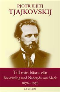 Till min bästa vän : brevväxling med Nadezjda von Meck 1876-1878