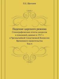 Padenie Tsarskogo Rezhima Stenograficheskie Otchety Doprosov I Pokazanij, Dannyh V 1917 G. V Chrezvychajnoj Sledstvennoj Komissii Vremennogo Pravitelstva Tom 4