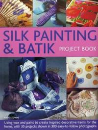 Silk Painting & Batik Project Book: Using Wax and Paint to Create Inspired Decorative Items for the Home, with 35 Projects Shown in 300 Easy-To-Follow