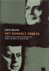 Det dunkelt tänkta : konspirationsteorier om morden på John F Kennedy och Olof Palme