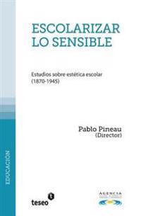 Escolarizar Lo Sensible: Estudios Sobre Estetica Escolar (1870-1945)