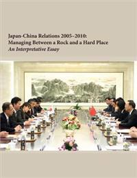 Japan-China Relations 2005-2010: Managing Between a Rock and a Hard Place