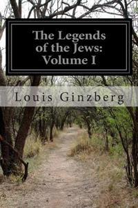 The Legends of the Jews: Volume I