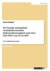Der Heutige Und Geplante Morbiditatsorientierte Risikostrukturausgleich Nach Dem Gkv-Wsg Vom 01.04.2007