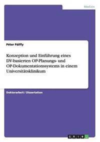 Konzeption Und Einf�hrung Eines DV-Basierten Op-Planungs- Und Op-Dokumentationssystems in Einem Universit�tsklinikum