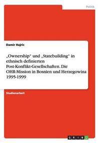 """""""Ownership"""" Und """"Statebuilding"""" in Ethnisch Definierten Post-Konflikt-Gesellschaften. Die Ohr-Mission in Bosnien Und Herzegowina 1995-1999"""