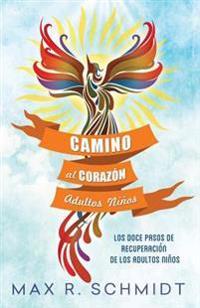 Camino Al Corazon: Los Doce Pasos de Recuperacion de Los Adultos Ninos