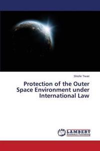 Protection of the Outer Space Environment Under International Law