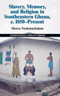 Slavery, Memory and Religion in Southeastern Ghana, c.1850-Present