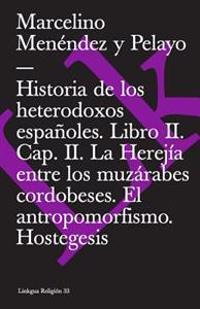 Historia de Los Heterodoxos Espanoles. Libro II. Cap. II. La Herejia Entre Los Muzarabes Cordobeses. El Antropomorfismo. Hostegesis
