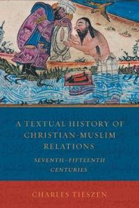 A Textual History of Christian-Muslim Relations Seventh-Fifteenth Centuries