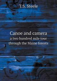 Canoe and Camera a Two Hundred Mile Tour Through the Maine Forests