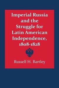 Imperial Russia and the Struggle for Latin American Independence 1808-1828