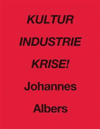 Kultur Industrie Krise!: Johannes Albers (Text in English and German)