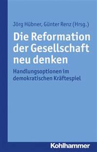 Die Reformation Der Gesellschaft Neu Denken: Handlungsoptionen Im Demokratischen Kraftespiel