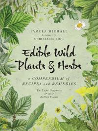 Edible Wild Plants and Herbs: A Compendium of Recipes and Remedies