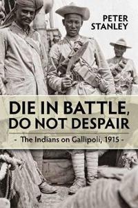Die in Battle, Do Not Despair: The Indians on Gallipoli, 1915
