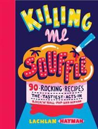Killing Me Souffle : The Tastiest Acts in Rock 'n' Roll, Pop & Hip Hop
