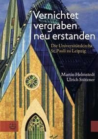 Vernichtet, Vergraben, Neu Erstanden: Die Universitatskirche St. Pauli Zu Leipzig. Gedanken Und Dokumente