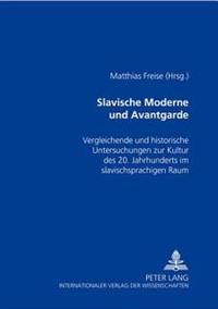 Slavische Moderne Und Avantgarde: Vergleichende Und Historische Untersuchungen Zur Kultur Des 20. Jahrhunderts Im Slavischsprachigen Raum