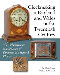 Clockmaking in England and Wales in the Twentieth Century: The Industrialized Manufacture of Domestic Mechanical Clocks