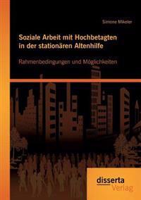 Soziale Arbeit Mit Hochbetagten in Der Stationaren Altenhilfe: Rahmenbedingungen Und Moglichkeiten