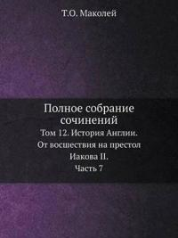 Polnoe Sobranie Sochinenij Tom 12. Istoriya Anglii. OT Vosshestviya Na Prestol Iakova II. Chast 7