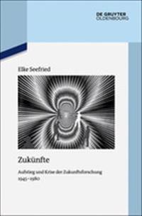 Zukünfte: Aufstieg Und Krise Der Zukunftsforschung 1945-1980