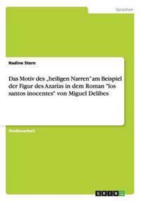 """Das Motiv Des """"heiligen Narren"""" Am Beispiel Der Figur Des Azar�as in Dem Roman """"los Santos Inocentes"""" Von Miguel Delibes"""