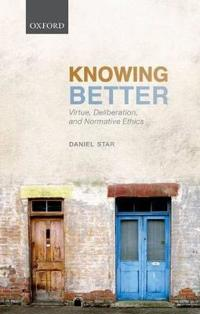 Knowing Better: Virtue, Deliberation, and Normative Ethics