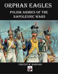 Orphan Eagles: Polish Armies of the Napoleonic Wars