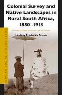 Colonial Survey and Native Landscapes in Rural South Africa, 1850 - 1913: The Politics of Divided Space in the Cape and Transvaal