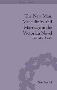The New Man, Masculinity and Marriage in the Victorian Novel