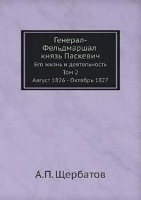 General-Feldmarshal Knyaz Paskevich Ego Zhizn I Deyatelnost. Tom 2. Avgust 1826 - Oktyabr 1827