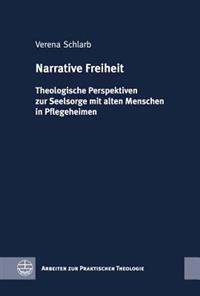 Narrative Freiheit: Theologische Perspektiven Zur Seelsorge Mit Alten Menschen in Pflegeheimen